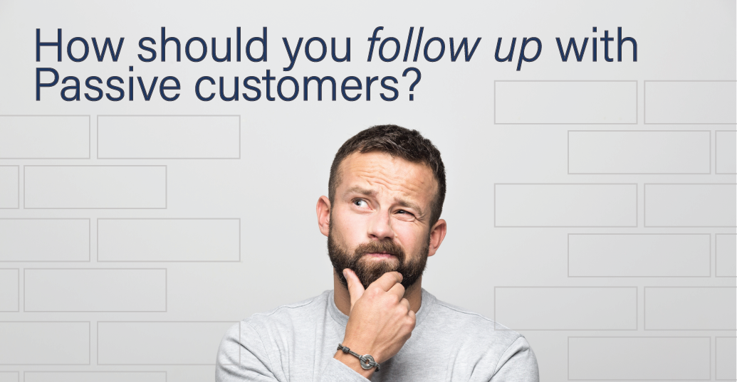 How should you follow up with Passive customers?