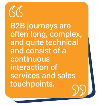 B2B journeys are often long, complex, and quite technical and consist of a continuous interaction of services and sales touchpoints.