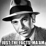 Sgt. Joe Friday, from Dragnet, Just the facts, Ma'am