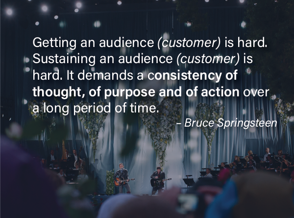 """Consistent Customer Experiences -""""Getting an audience is hard. Sustaining an audience is hard. It demands a consistency of thought, of purpose and of action over a long period of time."""" – Bruce Springsteen"""
