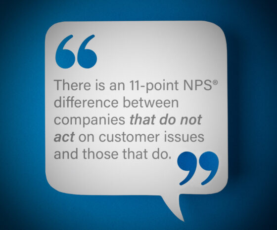 here is an 11-point NPS® difference between companies that do not act on customer issues and those that do